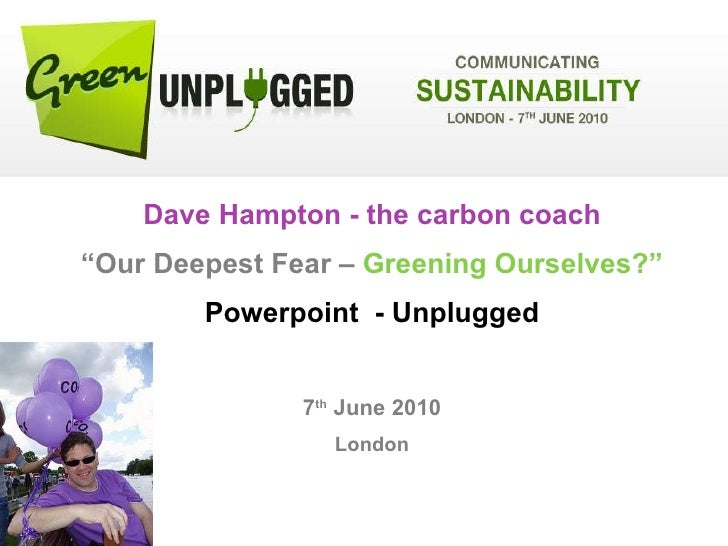 """Dave Hampton - the carbon coach """" Our Deepest Fear –  Greening Ourselves?"""" Powerpoint  - Unplugged 7 th  June 2010 London"""