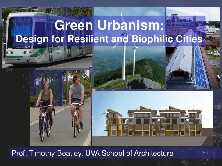 Green Urbanism:  Design for Resilient and Biophilic Cities     Prof. Timothy Beatley, UVA School of Architecture