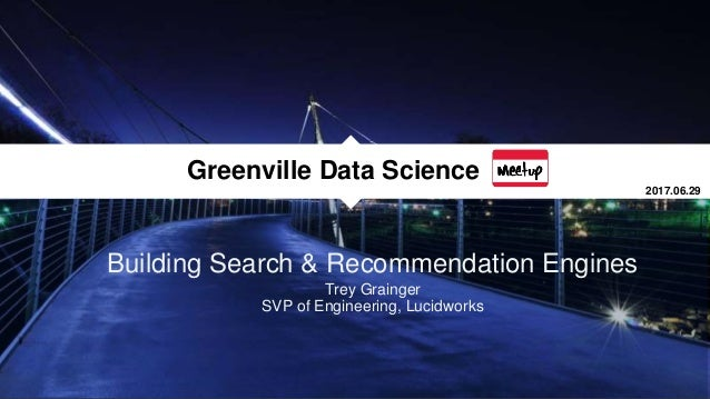 Building Search & Recommendation Engines Trey Grainger SVP of Engineering, Lucidworks Greenville Data Science 2017.06.29