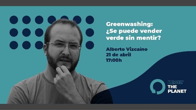 Greenwashing ¿Se puede vender verde sin mentir? Alberto Vizcaíno López @alvizlo www.productordesostenibilidad.es