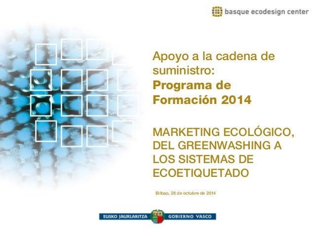 Apoyo a la cadena de  suministro:  Programa de  Formación 2014  MARKETING ECOLÓGICO,  DEL GREENWASHING A  LOS SISTEMAS DE ...