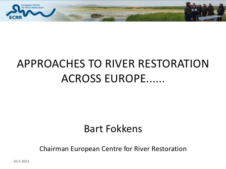 APPROACHES TO RIVER RESTORATION       ACROSS EUROPE......                         Bart Fokkens            Chairman Europea...