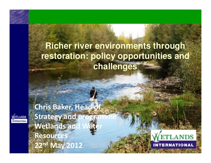 Richer river environments through restoration: policy opportunities and              challengesChrisBaker,HeadofStrate...