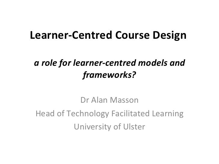 Learner-Centred Course Design  a role for learner-centredmodels and frameworks? Dr Alan Masson Head of Technology Facilit...