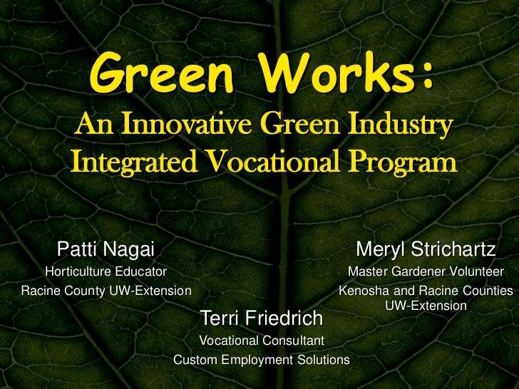 Green Works:       An Innovative Green Industry       Integrated Vocational Program     Patti Nagai                       ...