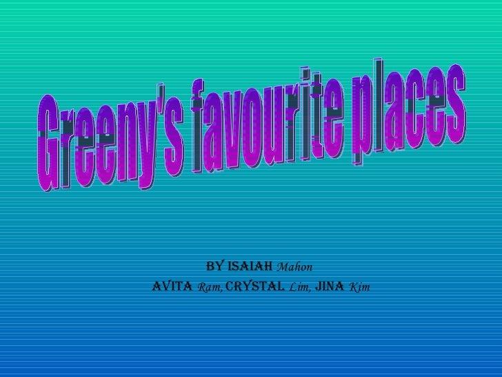 By Isaiah  Mahon   Avita  Ram,  Crystal  Lim,  Jina  Kim Greeny's favourite places