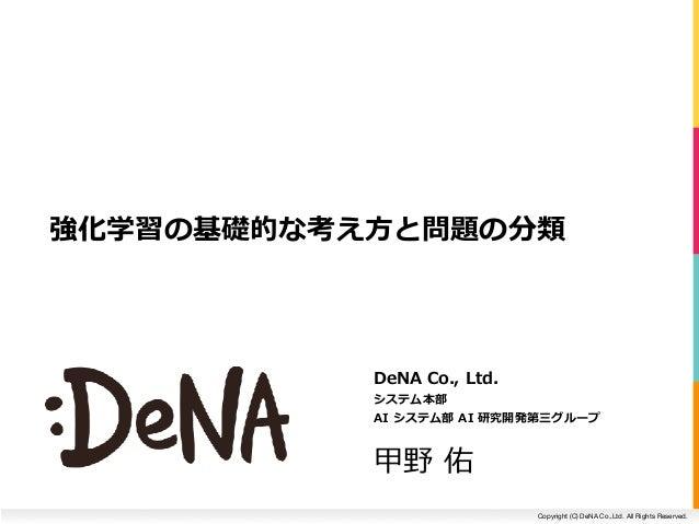 Copyright (C) DeNA Co.,Ltd. All Rights Reserved. DeNACo.,Ltd. システム本部 AIシステム部AI研究開発第三グループ 甲野佑 強化学習の基礎的な考え⽅と問題の分類