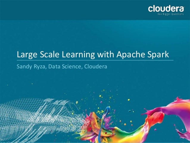 Large Scale Learning with Apache Spark Sandy Ryza, Data Science, Cloudera