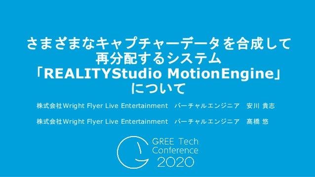 株式会社Wright Flyer Live Entertainment バーチャルエンジニア 安川 貴志 さまざまなキャプチャーデータを合成して 再分配するシステム 「REALITYStudio MotionEngine」 について 株式会社W...