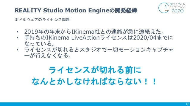 • 2019年の年末からIKinema社との連絡が急に途絶えた。 • 手持ちのIKinema LiveActionライセンスは2020/04までに なっている。 • ライセンスが切れるとスタジオで一切モーションキャプチャ ーが行えなくなる。 ミ...