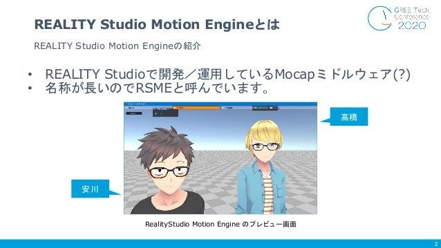 • REALITY Studioで開発/運用しているMocapミドルウェア(?) • 名称が長いのでRSMEと呼んでいます。 REALITY Studio Motion Engineの紹介 REALITY Studio Motion Engin...