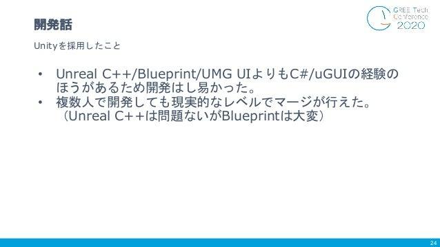 • Unreal C++/Blueprint/UMG UIよりもC#/uGUIの経験の ほうがあるため開発はし易かった。 • 複数人で開発しても現実的なレベルでマージが行えた。 (Unreal C++は問題ないがBlueprintは大変) Un...