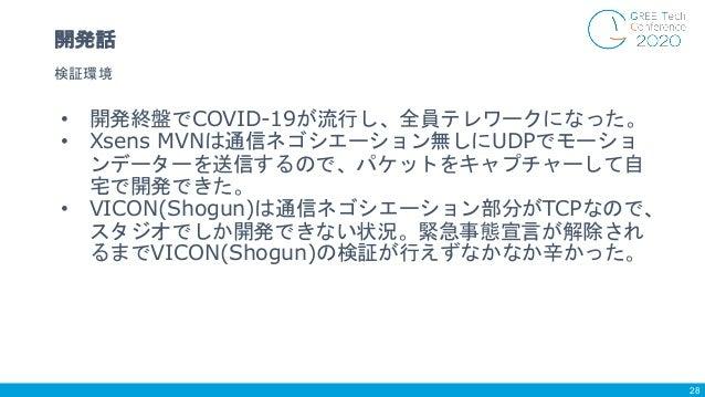 • 開発終盤でCOVID-19が流行し、全員テレワークになった。 • Xsens MVNは通信ネゴシエーション無しにUDPでモーショ ンデーターを送信するので、パケットをキャプチャーして自 宅で開発できた。 • VICON(Shogun)は通信...
