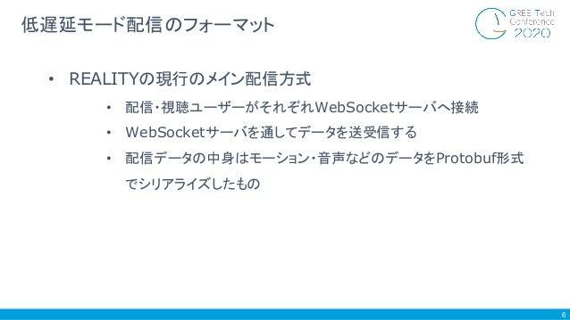 6 低遅延モード配信のフォーマット • REALITYの現行のメイン配信方式 • 配信・視聴ユーザーがそれぞれWebSocketサーバへ接続 • WebSocketサーバを通してデータを送受信する • 配信データの中身はモーション・音声などのデ...