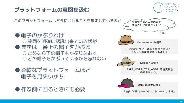 ●帽子のかぶりわけ ○ 範囲を明確に認識出来ている状態 ●まずは一番上の帽子をかぶる ○ だめなら下の帽子をかぶりなおす ○ どの帽子をかぶっているかを忘れない ●柔軟なプラットフォームほど 帽子を見失いがち ●作る側に回るときにも必要 26 ...