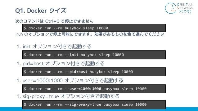 1. init オプション付きで起動する 1. pid=host オプション付きで起動する 1. user=1000:1000 オプション付きで起動する 1. sig-proxy=true オプション付きで起動する 4 次のコマンドは Ctrl...