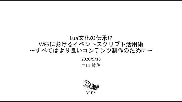 Lua文化の伝承!? WFSにおけるイベントスクリプト活用術 〜すべてはより良いコンテンツ制作のために〜 2020/9/18 ⻄⽥ 綾佑