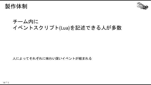 製作体制 チーム内に イベントスクリプト(Lua)を記述できる人が多数 人によってそれぞれに味わい深いイベントが組まれる