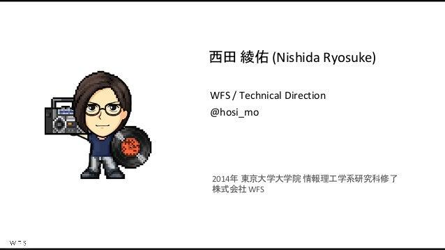 西田 綾佑 (Nishida Ryosuke) WFS / Technical Direction @hosi_mo 2014年 東京大学大学院 情報理工学系研究科修了 株式会社 WFS