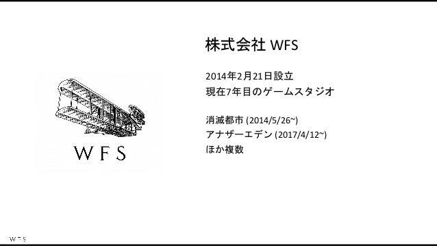 消滅都市 (2014/5/26~) アナザーエデン (2017/4/12~) ほか複数 2014年2月21日設立 現在7年目のゲームスタジオ 株式会社 WFS