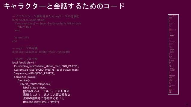 31 キャラクターと会話するためのコード — イベントシーン開始されたらseqテーブルを実行 local function update(time) if seq:exec(time) == Enum_SequenceState.FINISH ...