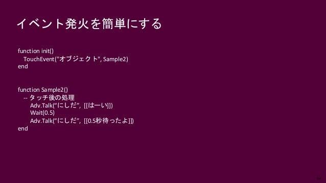 """64 イベント発火を簡単にする function init() TouchEvent(""""オブジェクト"""", Sample2) end function Sample2() -- タッチ後の処理 Adv.Talk(""""にしだ"""", [[はーい]]) W..."""
