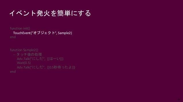 """65 イベント発火を簡単にする function init() TouchEvent(""""オブジェクト"""", Sample2) end function Sample2() -- タッチ後の処理 Adv.Talk(""""にしだ"""", [[はーい]]) W..."""