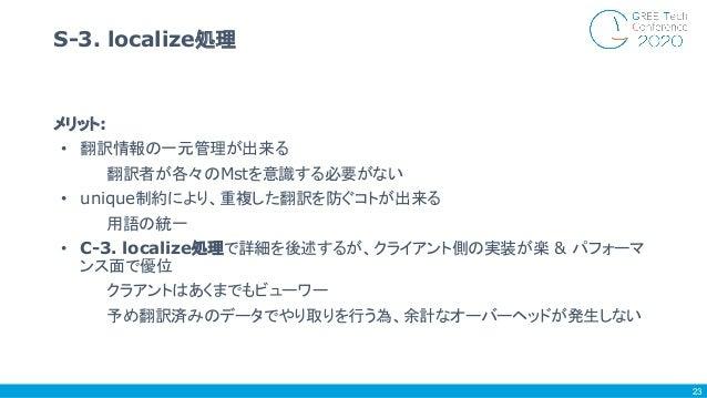 メリット: • 翻訳情報の一元管理が出来る 翻訳者が各々のMstを意識する必要がない • unique制約により、重複した翻訳を防ぐコトが出来る 用語の統一 • C-3. localize処理で詳細を後述するが、クライアント側の実装が楽 & パ...