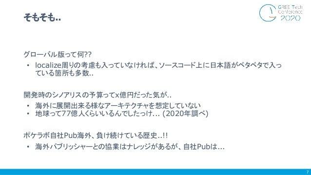 グローバル版って何?? • localize周りの考慮も入っていなければ、ソースコード上に日本語がベタベタで入っ ている箇所も多数.. 開発時のシノアリスの予算ってx億円だった気が.. • 海外に展開出来る様なアーキテクチャを想定していない •...