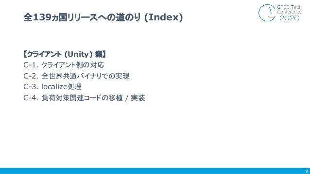 【クライアント (Unity) 編】 C-1. クライアント側の対応 C-2. 全世界共通バイナリでの実現 C-3. localize処理 C-4. 負荷対策関連コードの移植 / 実装 全139ヵ国リリースへの道のり (Index) 9