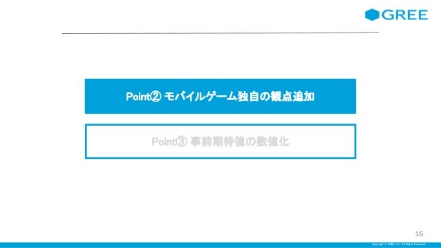 Copyright © GREE, Inc. All Rights Reserved. Point② モバイルゲーム独自の観点追加 Point③ 事前期待値の数値化 16