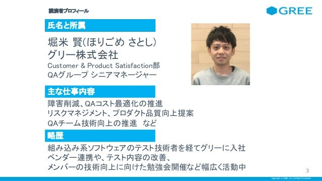 Copyright © GREE, Inc. All Rights Reserved. 講演者プロフィール  氏名と所属 堀米 賢(ほりごめ さとし) グリー株式会社 Customer & Product Satisfaction部 Q...