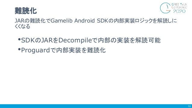 •SDKのJARをDecompileで内部の実装を解読可能 •Proguardで内部実装を難読化 JARの難読化でGamelib Android SDKの内部実装ロジックを解読しに くくなる 難読化 10