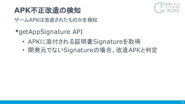 •getAppSignature API • APKに添付される証明書Signatureを取得 • 開発元でないSignatureの場合、改造APKと判定 ゲームAPKは改造されたものかを検知 APK不正改造の検知 12