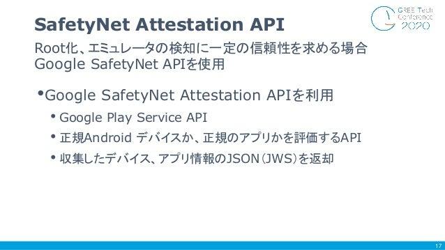 •Google SafetyNet Attestation APIを利用 • Google Play Service API • 正規Android デバイスか、正規のアプリかを評価するAPI • 収集したデバイス、アプリ情報のJSON(JWS...