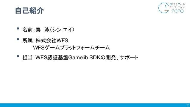 • 名前:秦 泳(シン エイ) • 所属:株式会社WFS     WFSゲームプラットフォームチーム • 担当:WFS認証基盤Gamelib SDKの開発、サポート 自己紹介 2