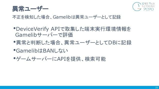 •DeviceVerify APIで取集した端末実行環境情報を Gamelibサーバーで評価 •異常と判断した場合、異常ユーザーとしてDBに記録 •GamelibはBANしない •ゲームサーバーにAPIを提供、検索可能 不正を検知した場合、Ga...