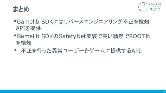 •Gamelib SDKにはリバースエンジニアリング不正を検知 APIを提供 •Gamelib SDKのSafetyNet実装で高い精度でROOT化 を検知 • 不正を行った異常ユーザーをゲームに提供するAPI まとめ 25