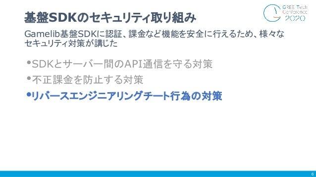 •SDKとサーバー間のAPI通信を守る対策 •不正課金を防止する対策 •リバースエンジニアリングチート行為の対策 Gamelib基盤SDKに認証、課金など機能を安全に行えるため、様々な セキュリティ対策が講じた 基盤SDKのセキュリティ取り組み...