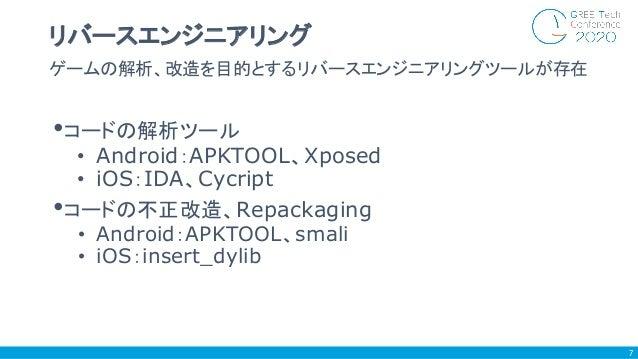 •コードの解析ツール • Android:APKTOOL、Xposed • iOS:IDA、Cycript •コードの不正改造、Repackaging • Android:APKTOOL、smali • iOS:insert_dylib ゲーム...