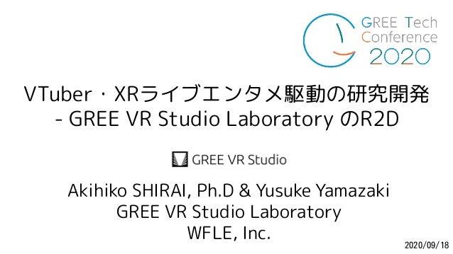VTuber・XRライブエンタメ駆動の研究開発 - GREE VR Studio Laboratory のR2D GREE-Tech-Conf2020 2020/09/18 Akihiko SHIRAI, Ph.D & Yusuke Yamaz...