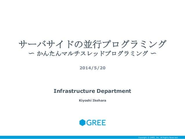 Copyright © GREE, Inc. All Rights Reserved. サーバサイドの並行プログラミング 〜 かんたんマルチスレッドプログラミング 〜 2014/5/20 Infrastructure Department Ki...