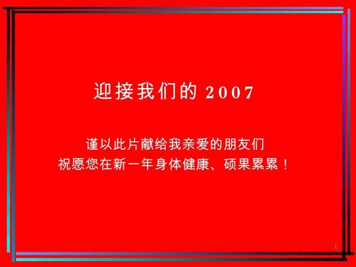 迎接我们的 2007 谨以此片献给我亲爱的朋友们 祝愿您在新一年身体健康、硕果累累!