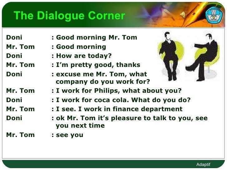 The Dialogue Corner  <ul><li>Doni : Good morning Mr. Tom </li></ul><ul><li>Mr. Tom : Good morning  </li></ul><ul><li>Doni ...