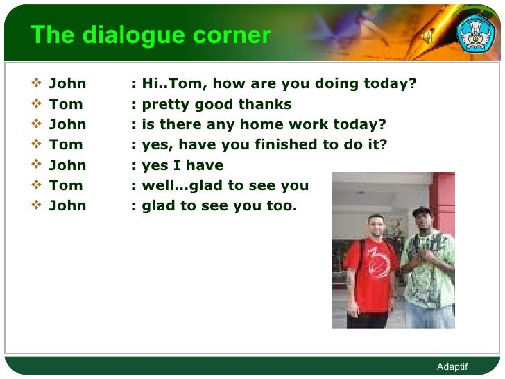 The dialogue corner  <ul><li>John : Hi..Tom, how are you doing today? </li></ul><ul><li>Tom : pretty good thanks  </li></u...