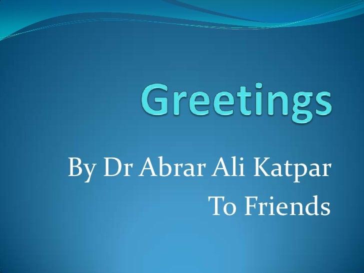 Greetings <br />By Dr Abrar Ali Katpar<br />To Friends<br />