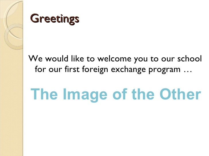 Greetings <ul><li>We would like to welcome you to our school for our first foreign exchange program … </li></ul>The Image ...