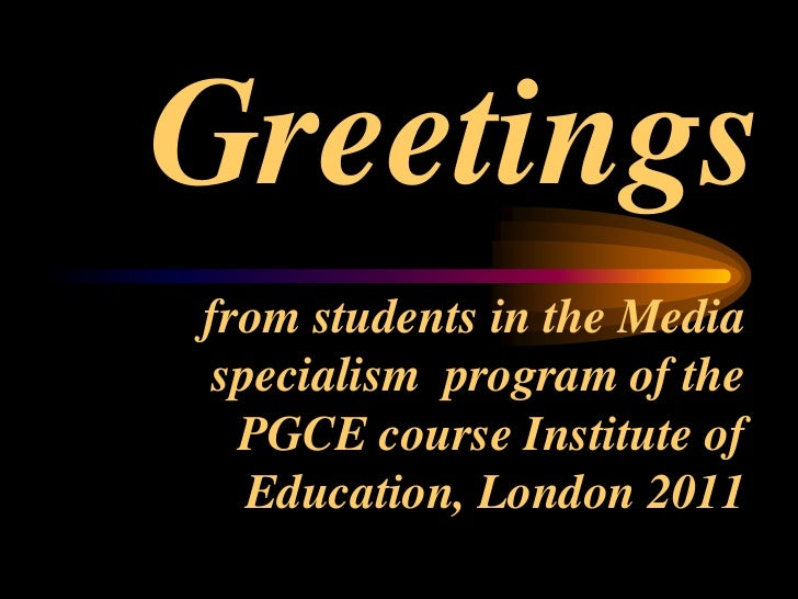 Greetings <br /> from students in the Media specialism  program of the PGCE course Institute of Education, London 2011 <br />