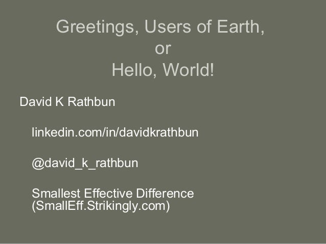 Greetings, Users of Earth, or Hello, World! David K Rathbun linkedin.com/in/davidkrathbun @david_k_rathbun Smallest Effect...