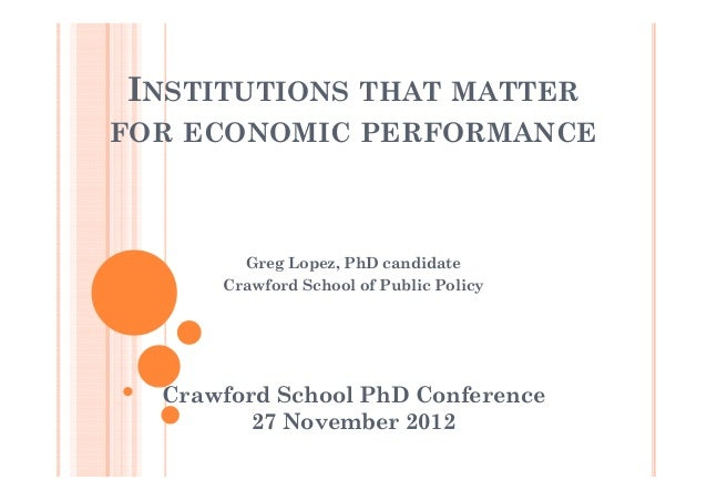 INSTITUTIONS THAT MATTERFOR ECONOMIC PERFORMANCE        Greg Lopez, PhD candidate      Crawford School of Public Policy  C...